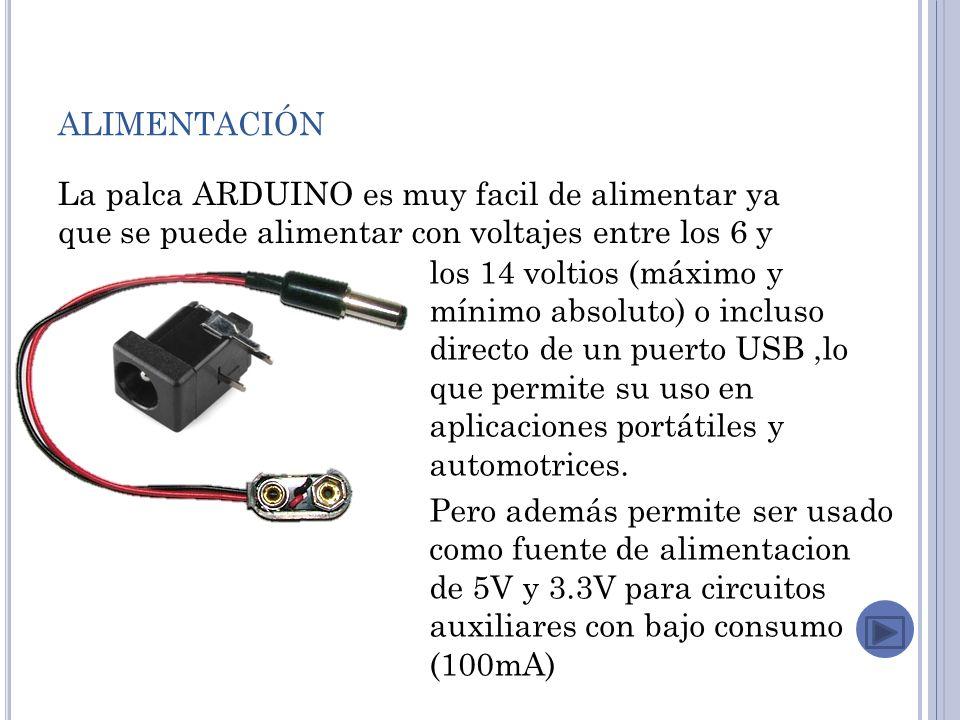 ALIMENTACIÓN La palca ARDUINO es muy facil de alimentar ya que se puede alimentar con voltajes entre los 6 y los 14 voltios (máximo y mínimo absoluto) o incluso directo de un puerto USB,lo que permite su uso en aplicaciones portátiles y automotrices.