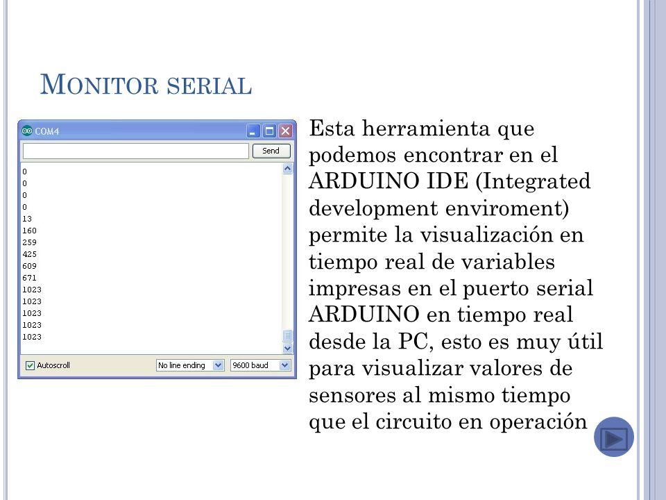 M ONITOR SERIAL Esta herramienta que podemos encontrar en el ARDUINO IDE (Integrated development enviroment) permite la visualización en tiempo real de variables impresas en el puerto serial ARDUINO en tiempo real desde la PC, esto es muy útil para visualizar valores de sensores al mismo tiempo que el circuito en operación