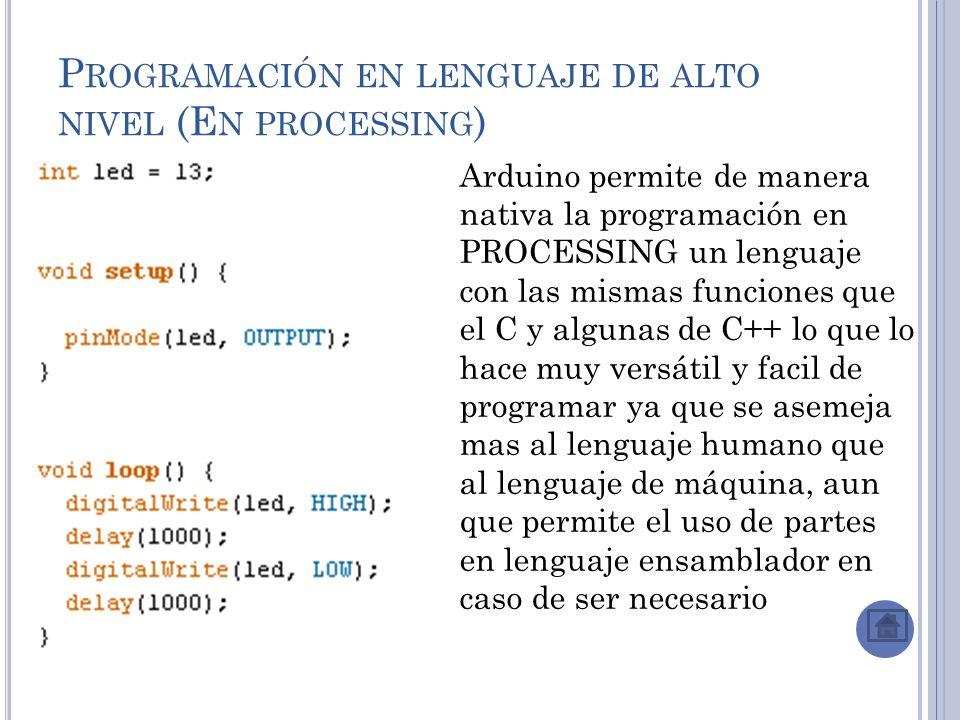 P ROGRAMACIÓN EN LENGUAJE DE ALTO NIVEL (E N PROCESSING ) Arduino permite de manera nativa la programación en PROCESSING un lenguaje con las mismas funciones que el C y algunas de C++ lo que lo hace muy versátil y facil de programar ya que se asemeja mas al lenguaje humano que al lenguaje de máquina, aun que permite el uso de partes en lenguaje ensamblador en caso de ser necesario