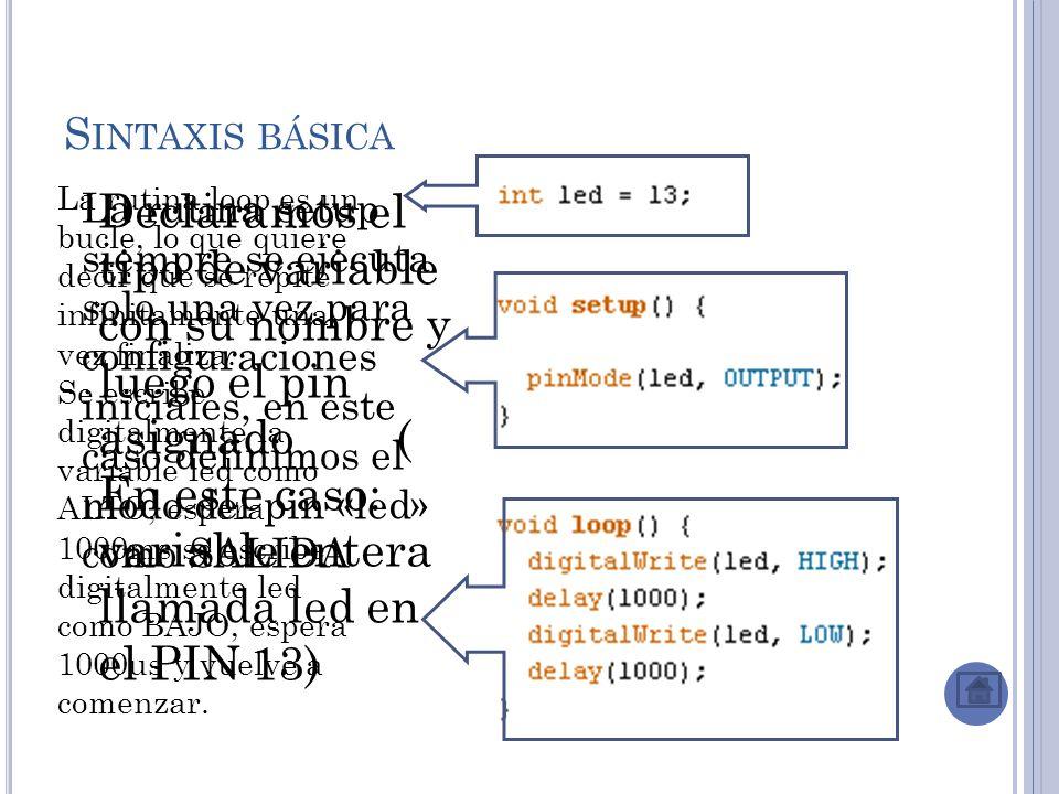 S INTAXIS BÁSICA Declaramos el tipo de variable con su nombre y luego el pin asignado ( En este caso: variable entera llamada led en el PIN 13) La rutina setup siempre se ejecuta solo una vez para configuraciones iniciales, en este caso definimos el modo del pin «led» como SALIDA La rutina loop es un bucle, lo que quiere decir que se repite infinitamente una vez finaliza.