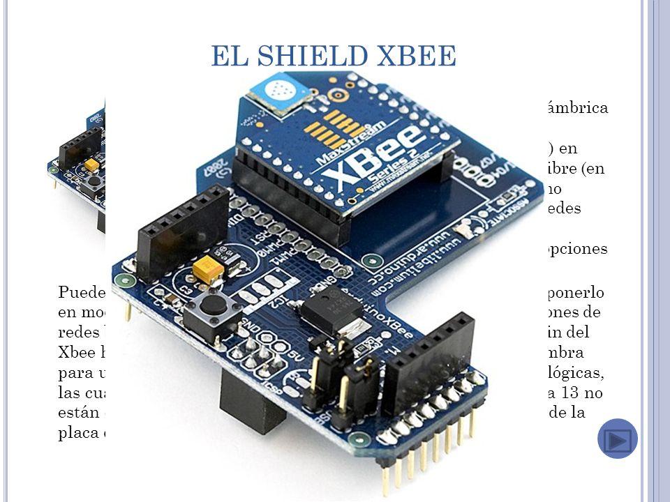 EL SHIELD XBEE La Xbee shield permite a una placa Arduino comunicarse de forma inalámbrica usando Zigbee.