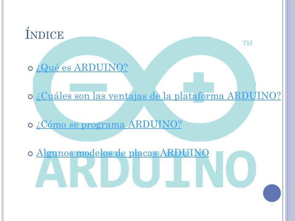 Í NDICE ¿Qué es ARDUINO.¿Cuáles son las ventajas de la plataforma ARDUINO.