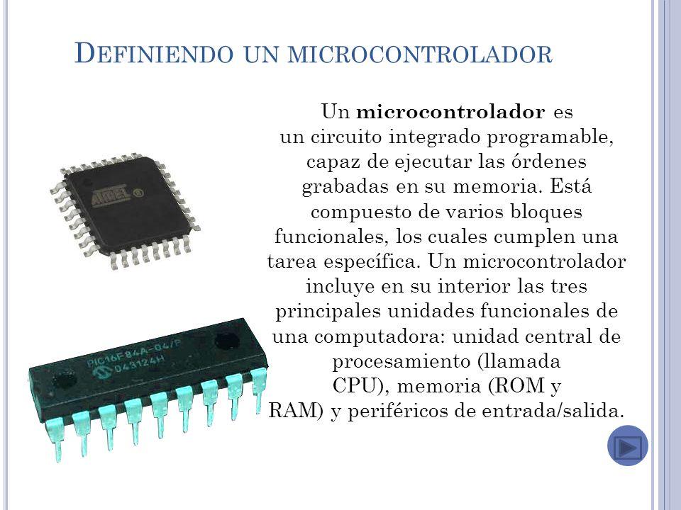 D EFINIENDO UN MICROCONTROLADOR Un microcontrolador es un circuito integrado programable, capaz de ejecutar las órdenes grabadas en su memoria.