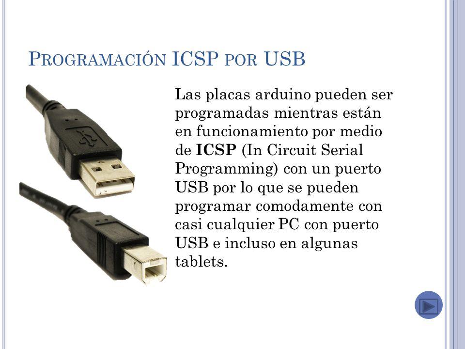 P ROGRAMACIÓN ICSP POR USB Las placas arduino pueden ser programadas mientras están en funcionamiento por medio de ICSP (In Circuit Serial Programming) con un puerto USB por lo que se pueden programar comodamente con casi cualquier PC con puerto USB e incluso en algunas tablets.