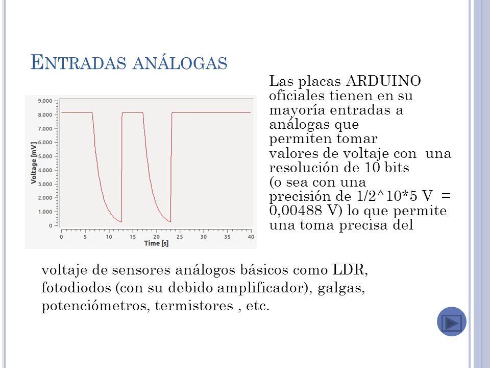 E NTRADAS ANÁLOGAS Las placas ARDUINO oficiales tienen en su mayoría entradas a análogas que permiten tomar valores de voltaje con una resolución de 10 bits (o sea con una precisión de 1/2^10*5 V = 0,00488 V) lo que permite una toma precisa del voltaje de sensores análogos básicos como LDR, fotodiodos (con su debido amplificador), galgas, potenciómetros, termistores, etc.
