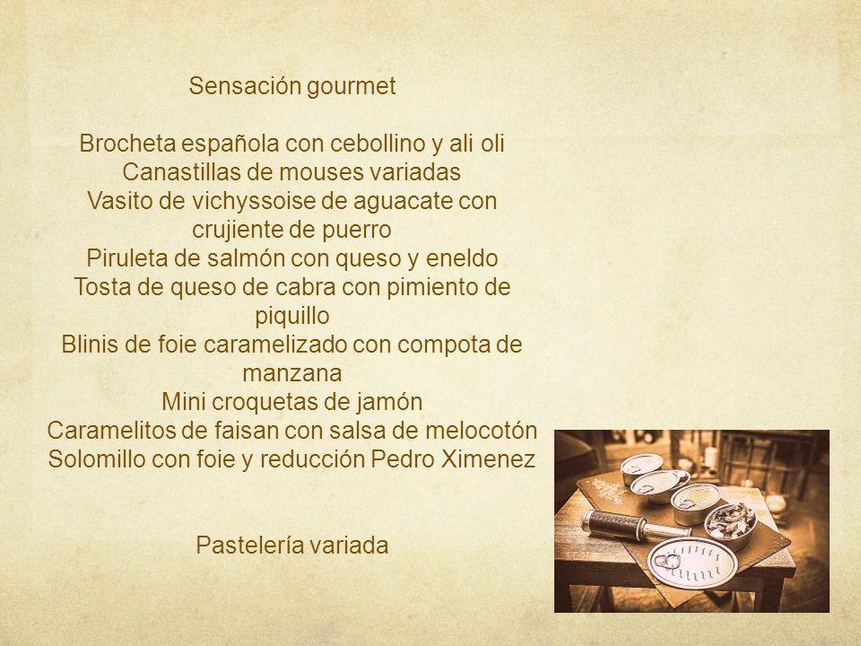 Sensación gourmet Brocheta española con cebollino y ali oli Canastillas de mouses variadas Vasito de vichyssoise de aguacate con crujiente de puerro Piruleta de salmón con queso y eneldo Tosta de queso de cabra con pimiento de piquillo Blinis de foie caramelizado con compota de manzana Mini croquetas de jamón Caramelitos de faisan con salsa de melocotón Solomillo con foie y reducción Pedro Ximenez Pastelería variada