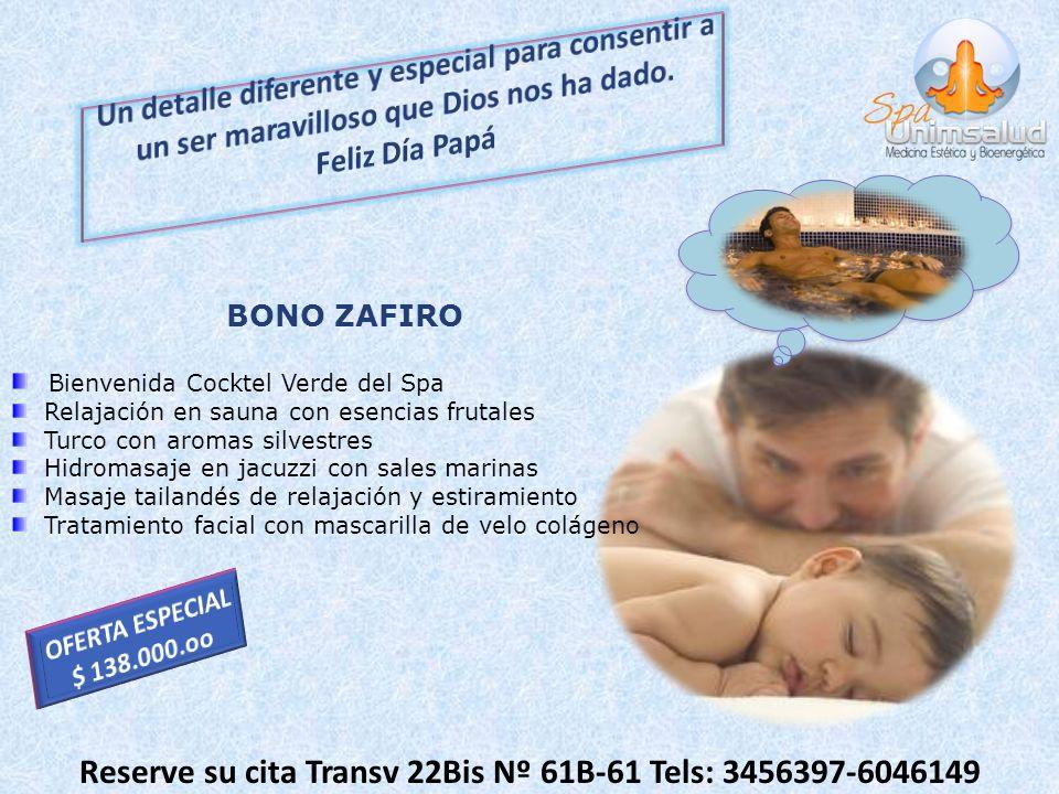 Reserve su cita Transv 22Bis Nº 61B-61 Tels: 3456397-6046149 BONO ZAFIRO Bienvenida Cocktel Verde del Spa Relajación en sauna con esencias frutales Tu