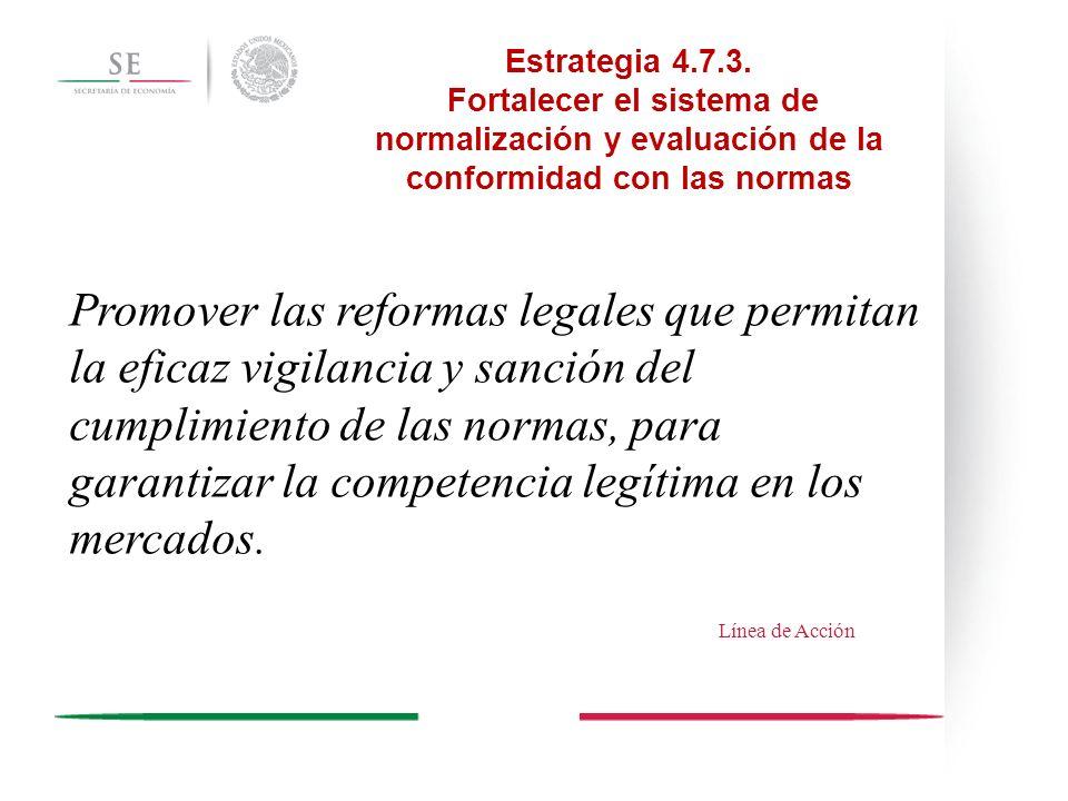 Estrategia 4.7.3. Fortalecer el sistema de normalización y evaluación de la conformidad con las normas Promover las reformas legales que permitan la e