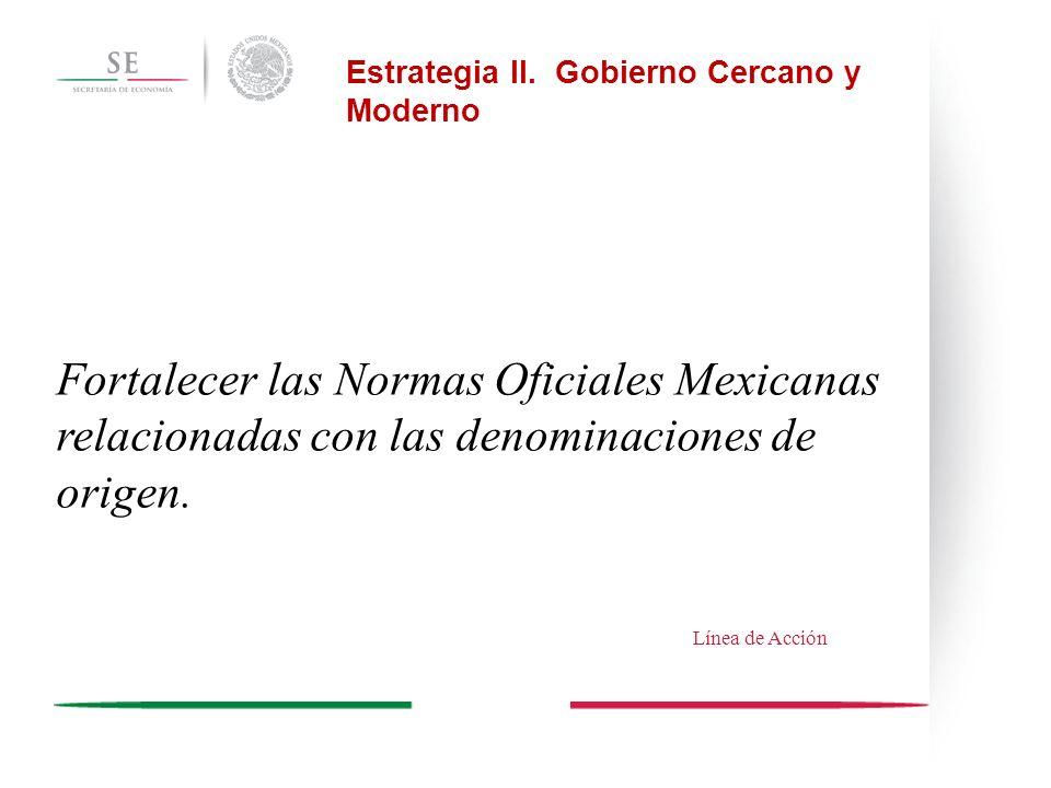 Fortalecer las Normas Oficiales Mexicanas relacionadas con las denominaciones de origen. Estrategia II. Gobierno Cercano y Moderno Línea de Acción