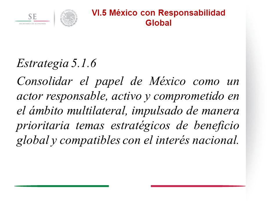 VI.5 México con Responsabilidad Global Estrategia 5.1.6 Consolidar el papel de México como un actor responsable, activo y comprometido en el ámbito mu