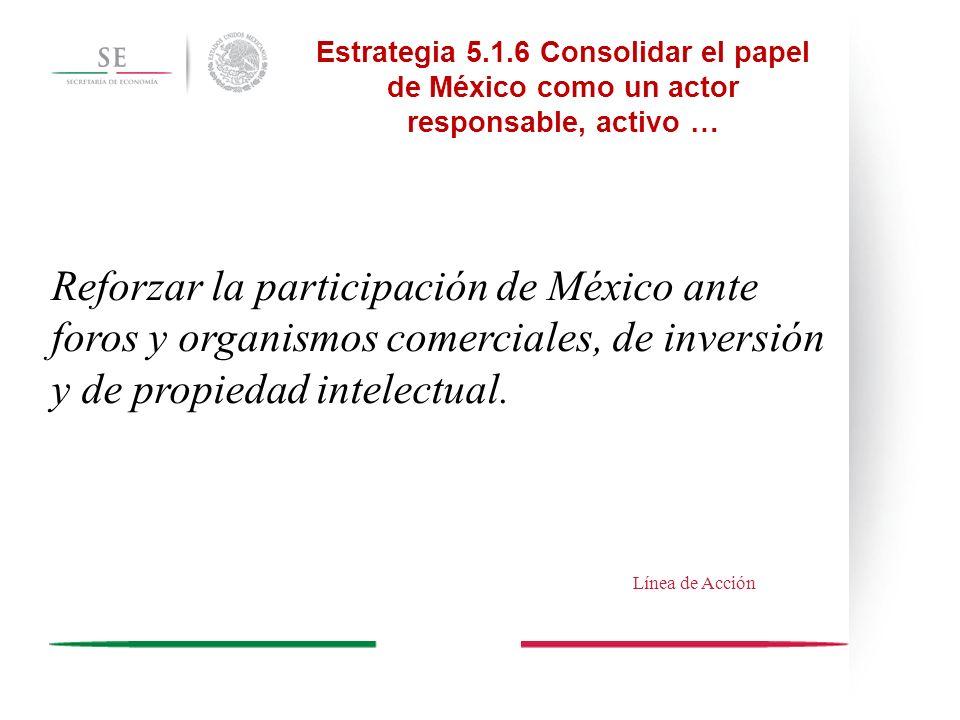 Estrategia 5.1.6 Consolidar el papel de México como un actor responsable, activo … Reforzar la participación de México ante foros y organismos comerci