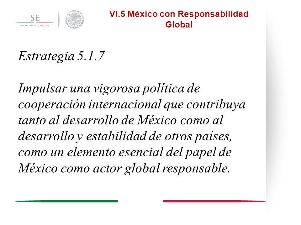 Estrategia 5.1.7 Impulsar una vigorosa política de cooperación internacional que contribuya tanto al desarrollo de México como al desarrollo y estabil