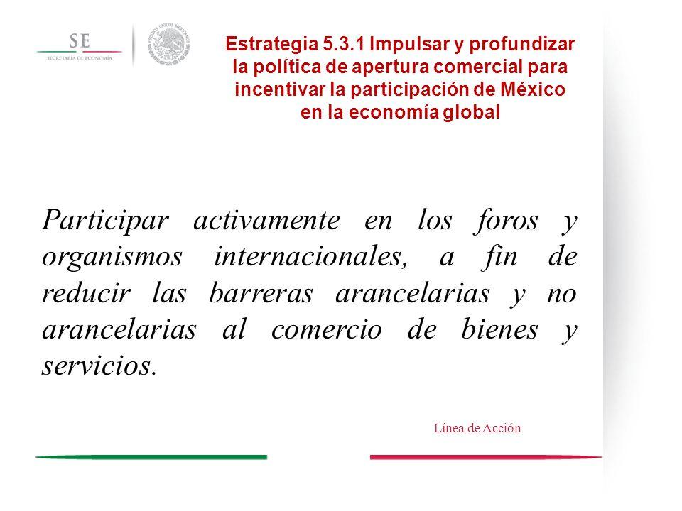 Estrategia 5.3.1 Impulsar y profundizar la política de apertura comercial para incentivar la participación de México en la economía global Participar