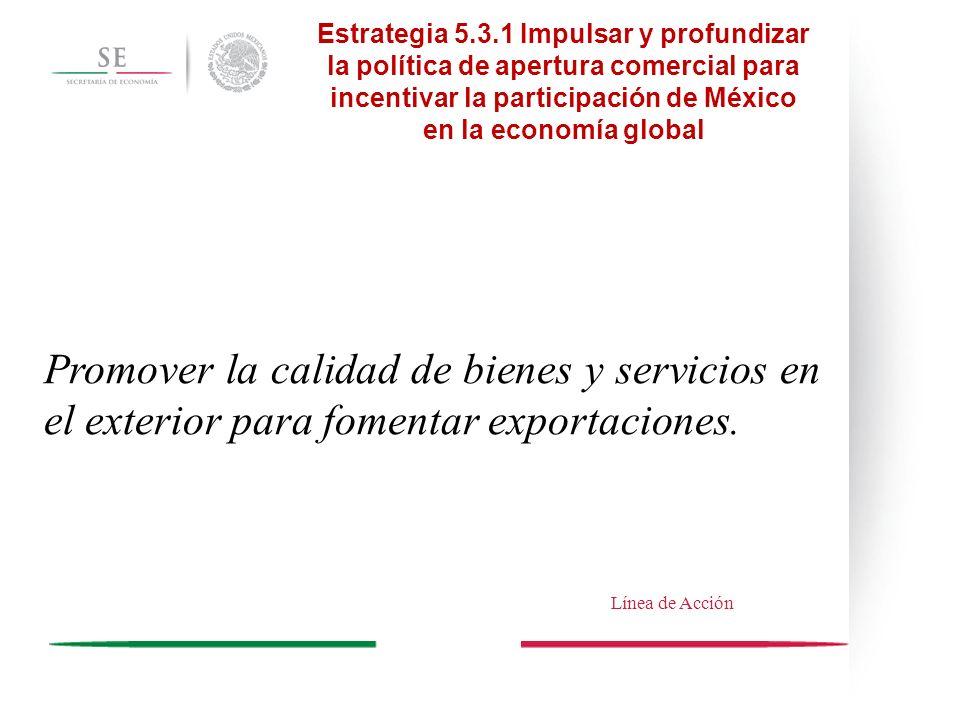 Promover la calidad de bienes y servicios en el exterior para fomentar exportaciones. Estrategia 5.3.1 Impulsar y profundizar la política de apertura