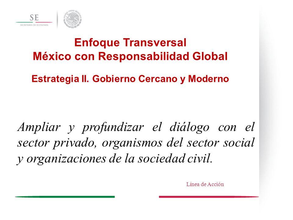 Enfoque Transversal México con Responsabilidad Global Estrategia II. Gobierno Cercano y Moderno Ampliar y profundizar el diálogo con el sector privado