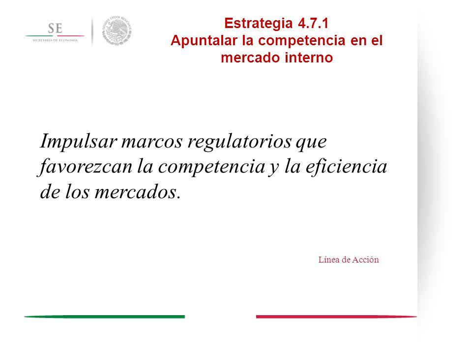 Estrategia 4.7.1 Apuntalar la competencia en el mercado interno Desarrollar las normas que fortalezcan la calidad de los productos nacionales, y promover la confianza de los consumidores en los mismos.