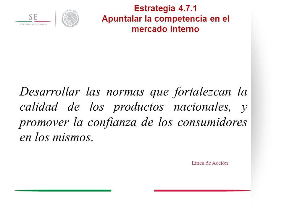 Estrategia 4.7.1 Apuntalar la competencia en el mercado interno Desarrollar las normas que fortalezcan la calidad de los productos nacionales, y promo