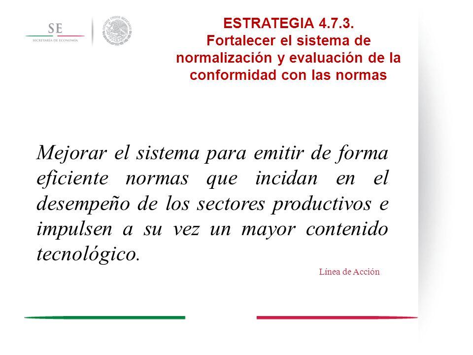 ESTRATEGIA 4.7.3. Fortalecer el sistema de normalización y evaluación de la conformidad con las normas Mejorar el sistema para emitir de forma eficien