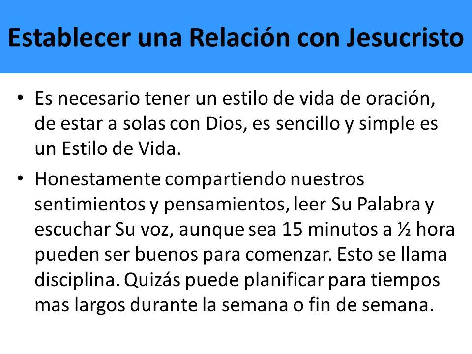Establecer una Relación con Jesucristo Es necesario tener un estilo de vida de oración, de estar a solas con Dios, es sencillo y simple es un Estilo d