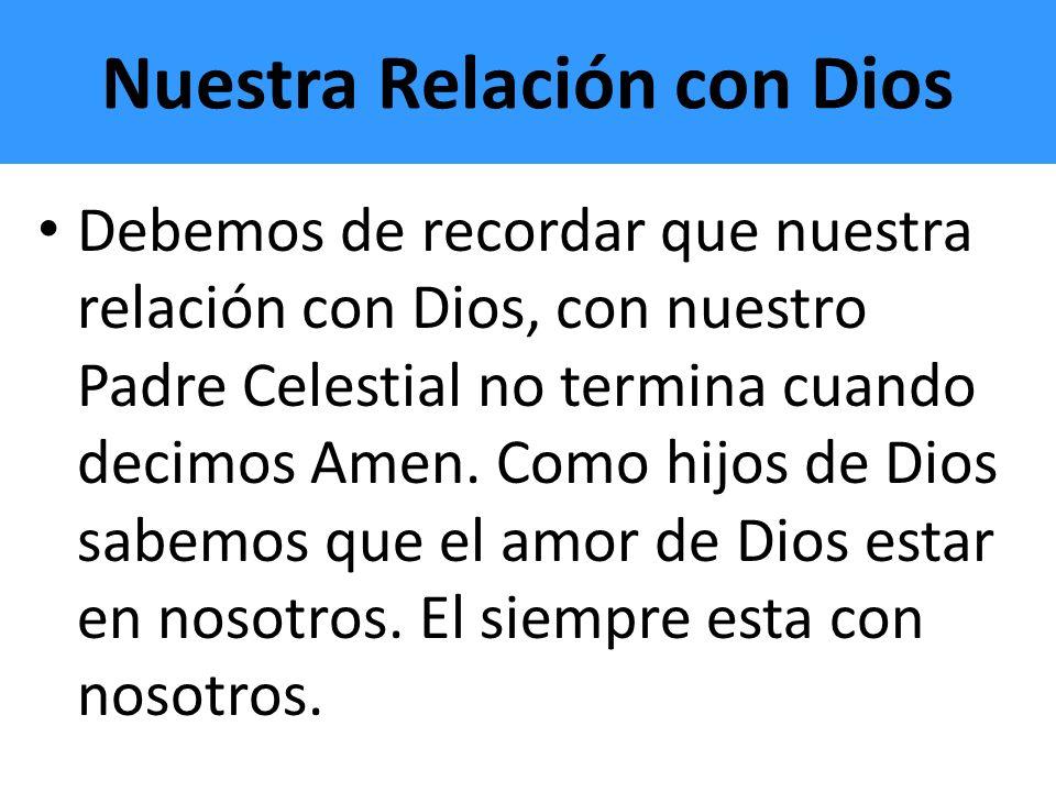 Nuestra Relación con Dios Debemos de recordar que nuestra relación con Dios, con nuestro Padre Celestial no termina cuando decimos Amen. Como hijos de