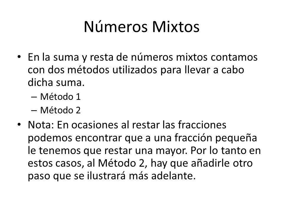 Números Mixtos En la suma y resta de números mixtos contamos con dos métodos utilizados para llevar a cabo dicha suma. – Método 1 – Método 2 Nota: En