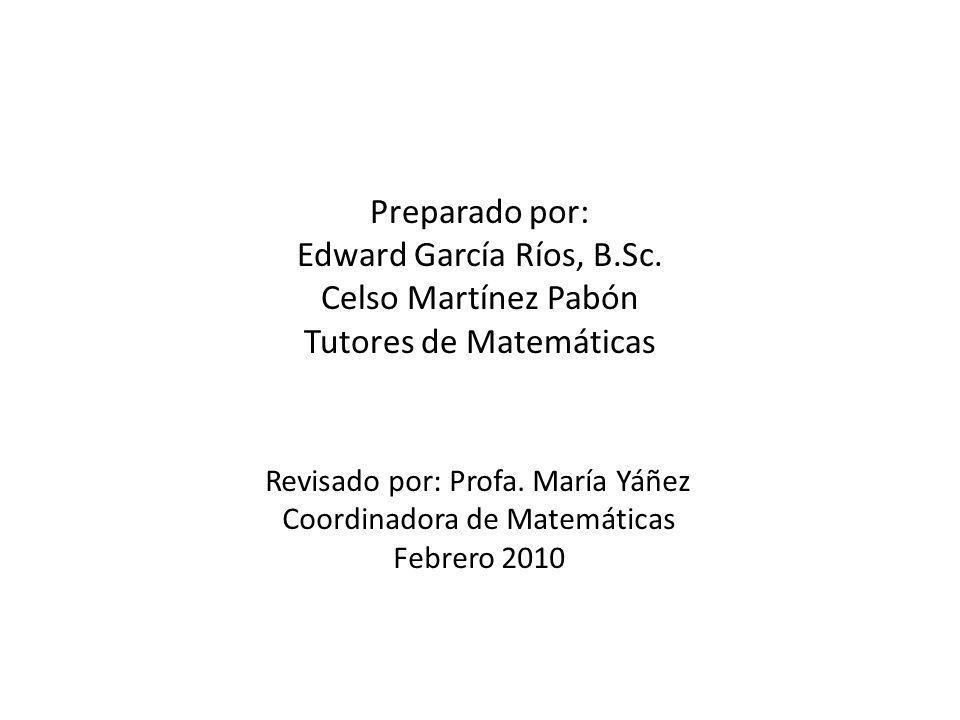 Preparado por: Edward García Ríos, B.Sc. Celso Martínez Pabón Tutores de Matemáticas Revisado por: Profa. María Yáñez Coordinadora de Matemáticas Febr