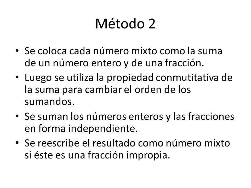 Método 2 Se coloca cada número mixto como la suma de un número entero y de una fracción. Luego se utiliza la propiedad conmutitativa de la suma para c