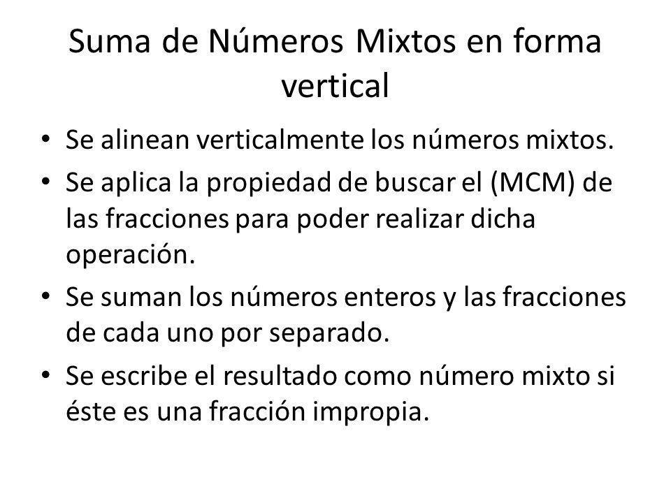 Suma de Números Mixtos en forma vertical Se alinean verticalmente los números mixtos. Se aplica la propiedad de buscar el (MCM) de las fracciones para