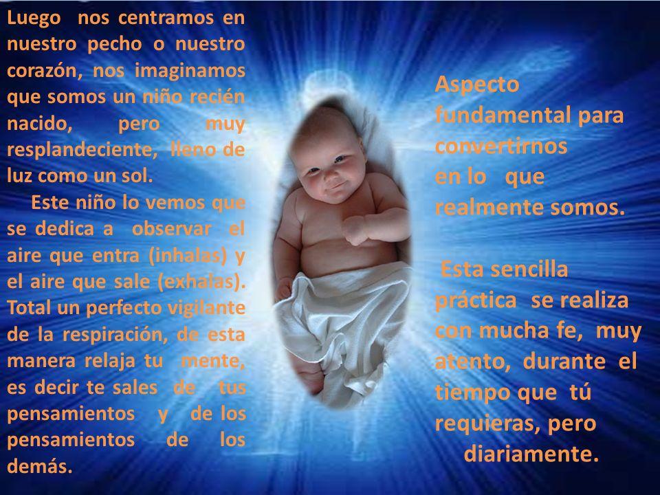 Luego nos centramos en nuestro pecho o nuestro corazón, nos imaginamos que somos un niño recién nacido, pero muy resplandeciente, lleno de luz como un sol.