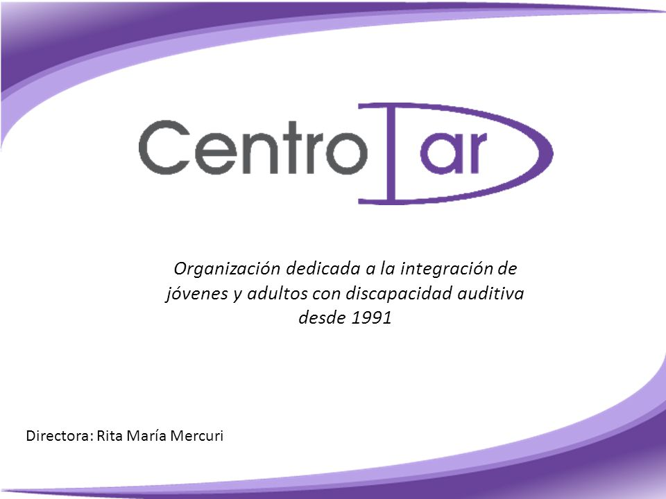 Organización dedicada a la integración de jóvenes y adultos con discapacidad auditiva desde 1991 Directora: Rita María Mercuri