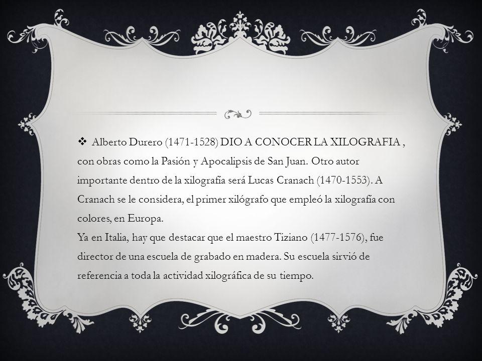 Alberto Durero (1471-1528) DIO A CONOCER LA XILOGRAFIA, con obras como la Pasión y Apocalipsis de San Juan. Otro autor importante dentro de la xilogra