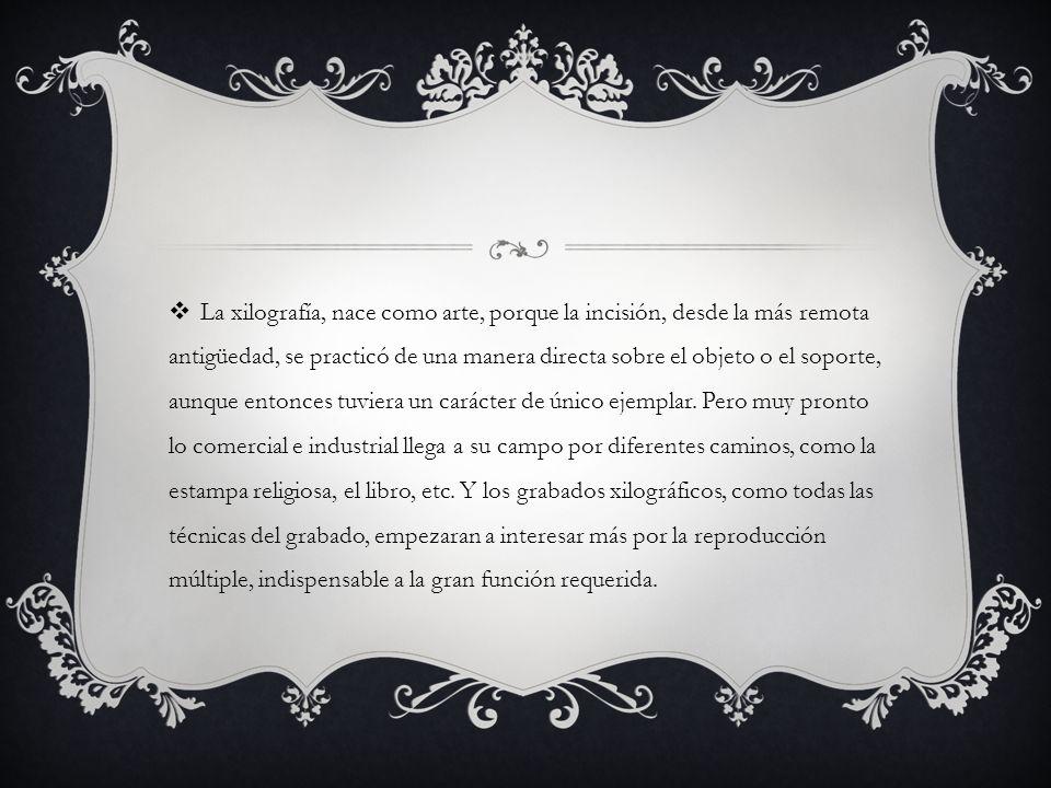 La xilografía, nace como arte, porque la incisión, desde la más remota antigüedad, se practicó de una manera directa sobre el objeto o el soporte, aun