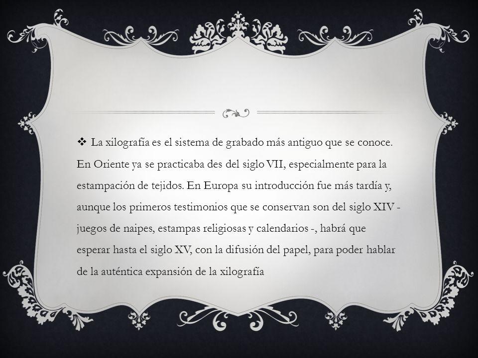 La xilografía es el sistema de grabado más antiguo que se conoce. En Oriente ya se practicaba des del siglo VII, especialmente para la estampación de