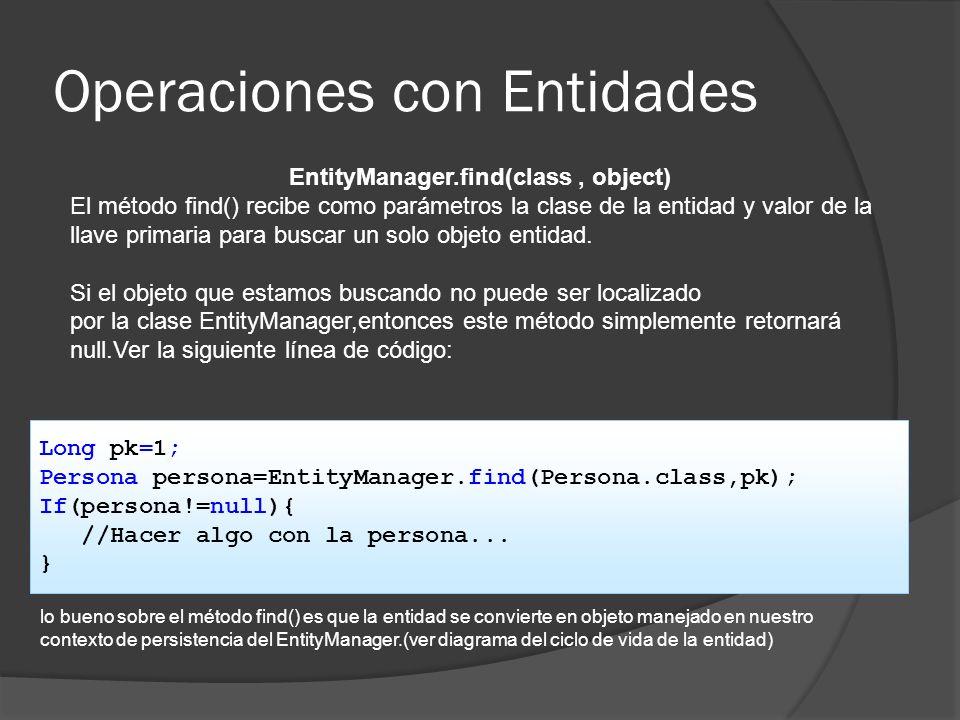 Operaciones con Entidades EntityManager.find(class, object) El método find() recibe como parámetros la clase de la entidad y valor de la llave primari