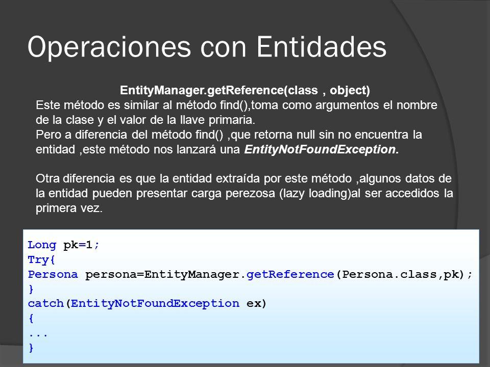 Operaciones con Entidades EntityManager.getReference(class, object) Este método es similar al método find(),toma como argumentos el nombre de la clase