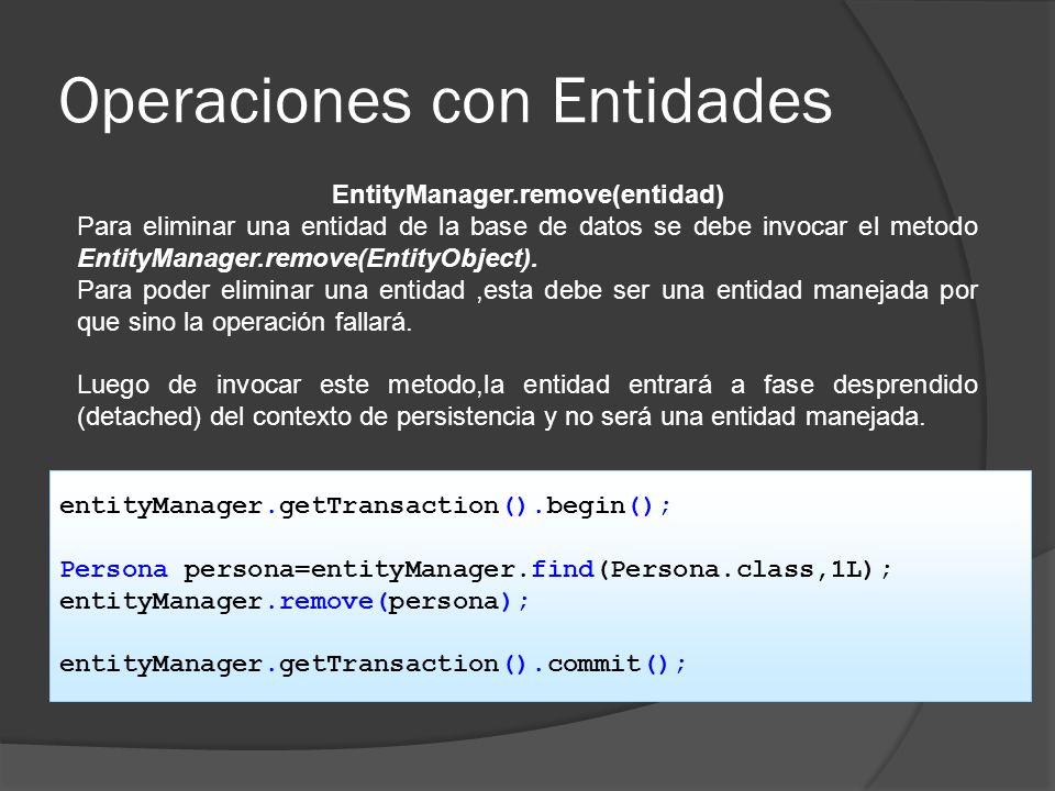 Operaciones con Entidades EntityManager.remove(entidad) Para eliminar una entidad de la base de datos se debe invocar el metodo EntityManager.remove(E