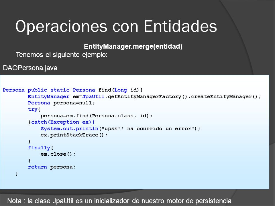 Operaciones con Entidades EntityManager.merge(entidad) Tenemos el siguiente ejemplo: Persona public static Persona find(Long id){ EntityManager em=JpaUtil.getEntityManagerFactory().createEntityManager(); Persona persona=null; try{ persona=em.find(Persona.class, id); }catch(Exception ex){ System.out.println( upss!.