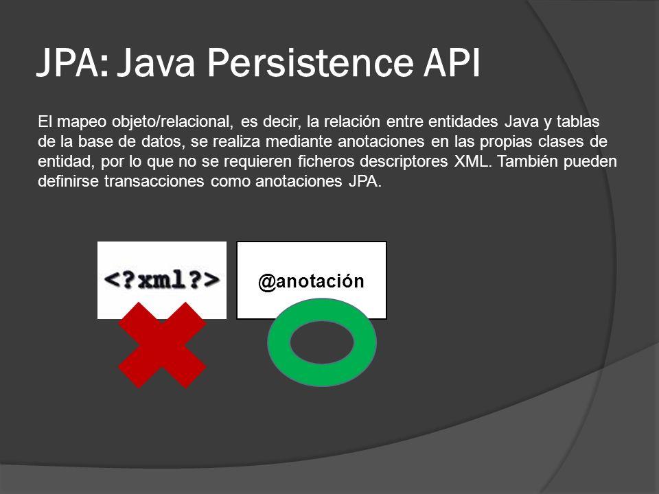 JPA: Java Persistence API Las anotaciones de JPA se clasifican en dos categorías: @Anotaciones Mapeo Lógico Mapeo Físico Permiten describir modelo de objeto, asociaciones de clase, etc Describen esquemas físicos de base de datos, tablas, columnas, índices, etc.