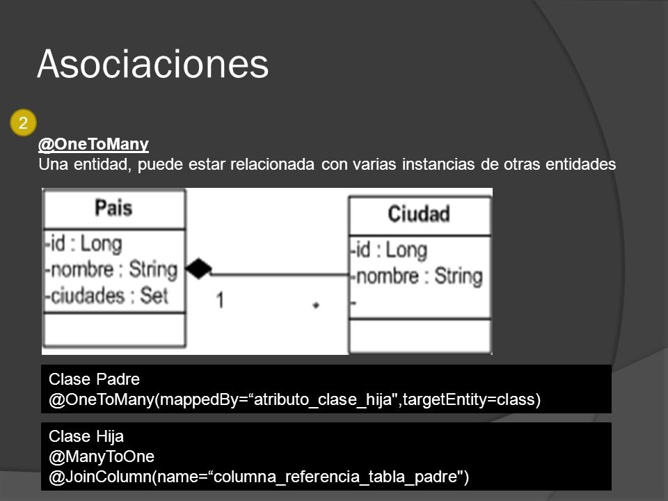 Asociaciones 2 @OneToMany Una entidad, puede estar relacionada con varias instancias de otras entidades Clase Padre @OneToMany(mappedBy=atributo_clase