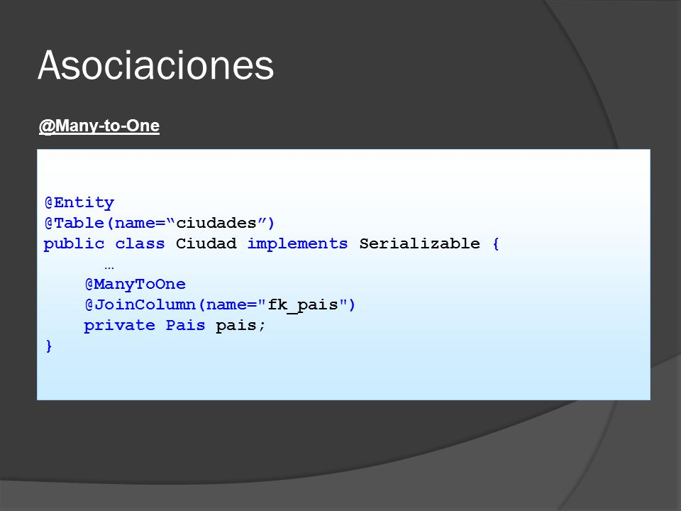 @Many-to-One @Entity @Table(name=ciudades) public class Ciudad implements Serializable { … @ManyToOne @JoinColumn(name=