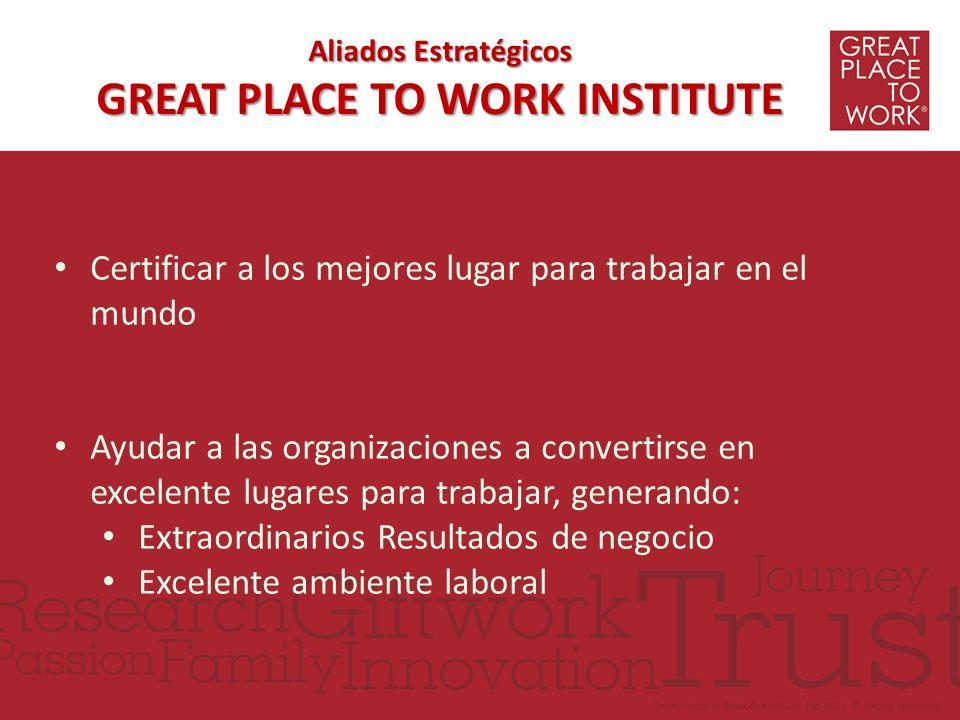 Aliados Estratégicos GREAT PLACE TO WORK INSTITUTE Certificar a los mejores lugar para trabajar en el mundo Ayudar a las organizaciones a convertirse
