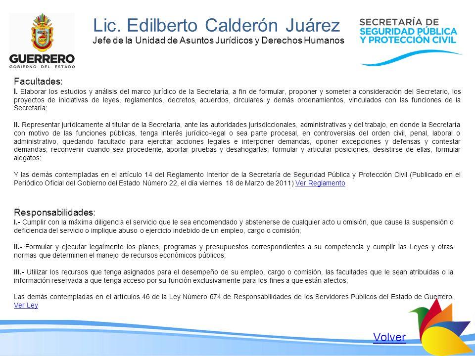 Lic. Edilberto Calderón Juárez Jefe de la Unidad de Asuntos Jurídicos y Derechos Humanos Facultades: I. Elaborar los estudios y análisis del marco jur