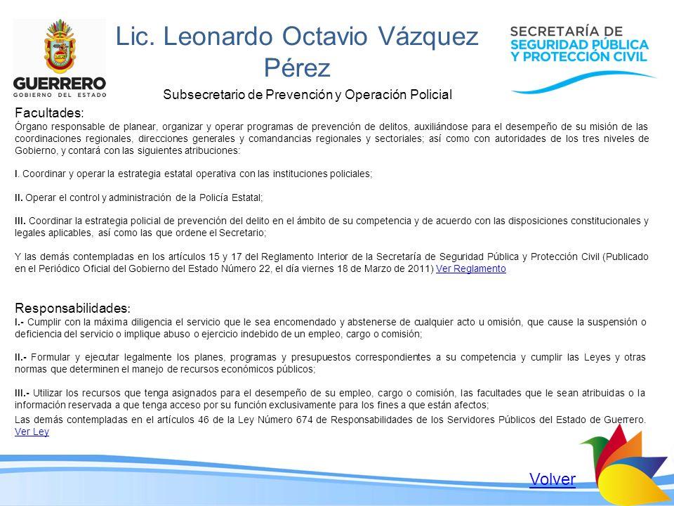 Lic. Leonardo Octavio Vázquez Pérez Subsecretario de Prevención y Operación Policial Facultades: Órgano responsable de planear, organizar y operar pro
