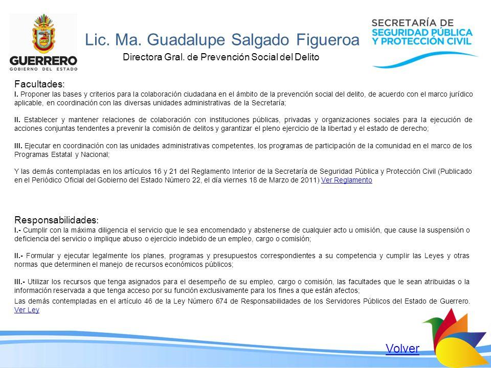 Lic. Ma. Guadalupe Salgado Figueroa Directora Gral. de Prevención Social del Delito Facultades: I. Proponer las bases y criterios para la colaboración