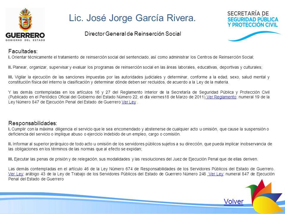 Lic. José Jorge García Rivera. Director General de Reinserción Social Facultades: I. Orientar técnicamente el tratamiento de reinserción social del se