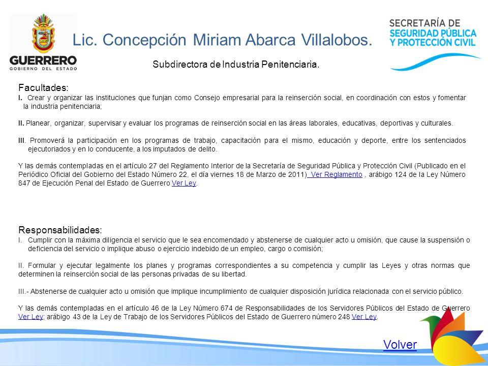 Lic. Concepción Miriam Abarca Villalobos. Subdirectora de Industria Penitenciaria. Volver Responsabilidades: I.Cumplir con la máxima diligencia el ser