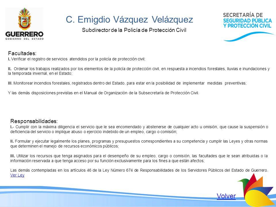 C. Emigdio Vázquez Velázquez Subdirector de la Policía de Protección Civil Facultades: I. Verificar el registro de servicios atendidos por la policía