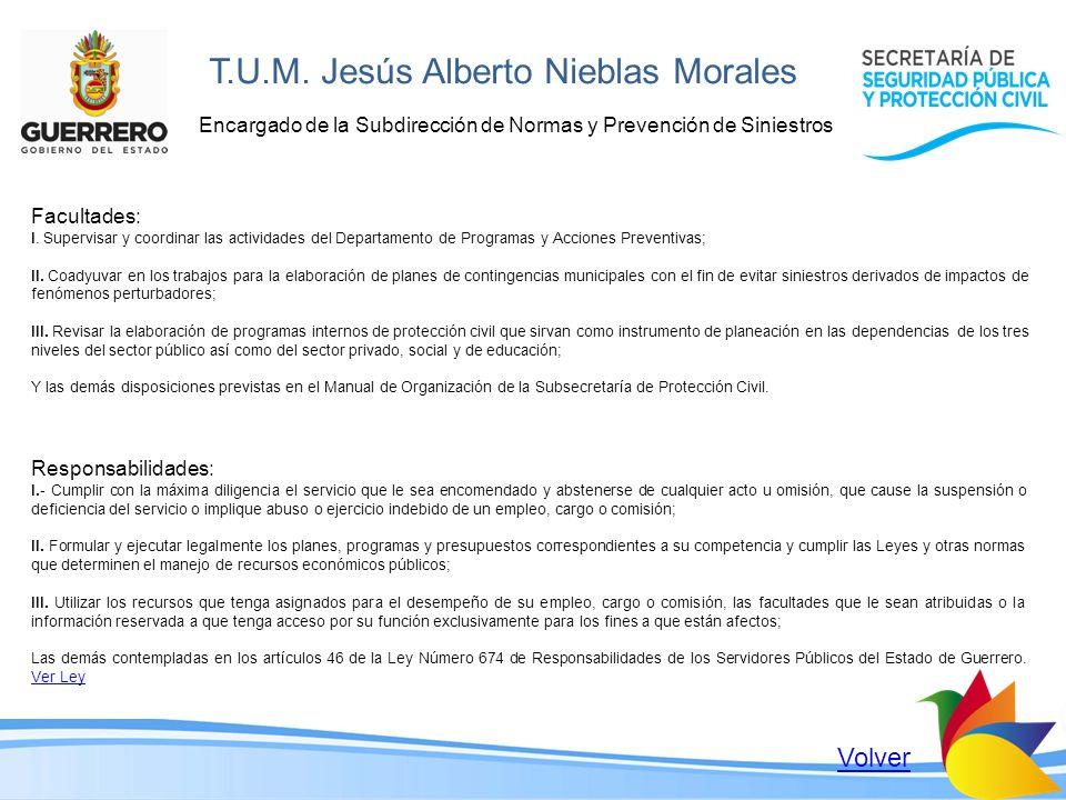 T.U.M. Jesús Alberto Nieblas Morales Encargado de la Subdirección de Normas y Prevención de Siniestros Facultades: I. Supervisar y coordinar las activ