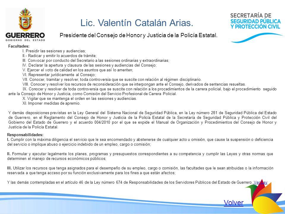 Lic. Valentín Catalán Arias. Presidente del Consejo de Honor y Justicia de la Policía Estatal. Facultades: I. Presidir las sesiones y audiencias; II.-