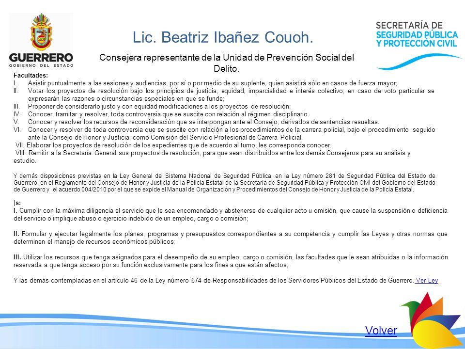 Lic. Beatriz Ibañez Couoh. Consejera representante de la Unidad de Prevención Social del Delito. Facultades: I.Asistir puntualmente a las sesiones y a